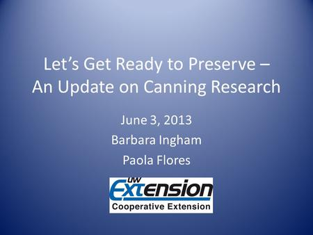 Lets Get Ready to Preserve – An Update on Canning Research June 3, 2013 Barbara Ingham Paola Flores.