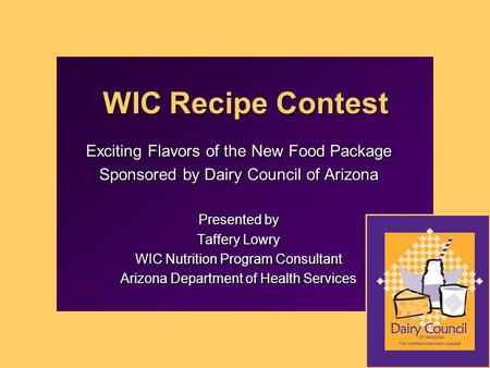WIC Recipe Contest Exciting Flavors of the New Food Package Sponsored by Dairy Council of Arizona Presented by Taffery Lowry WIC Nutrition Program Consultant.