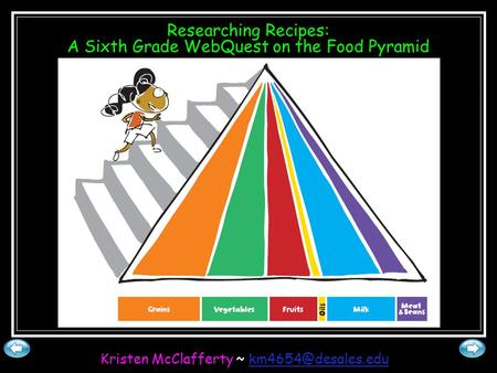 Researching Recipes: A Sixth Grade WebQuest on the Food Pyramid Kristen McClafferty ~