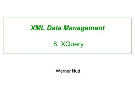 XML Data Management 8. XQuery Werner Nutt. Requirements for an XML Query Language David Maier, W3C XML Query Requirements: Closedness: output must be.