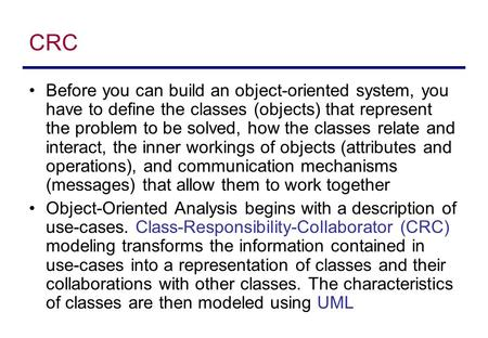 CRC Before you can build an object-oriented system, you have to define the classes (objects) that represent the problem to be solved, how the classes relate.