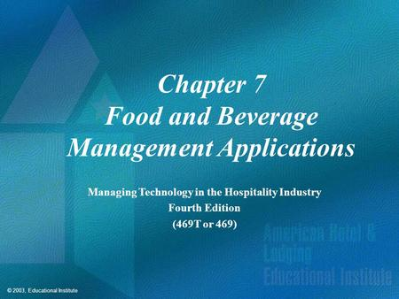© 2003, Educational Institute Chapter 7 Food and Beverage Management Applications Managing Technology in the Hospitality Industry Fourth Edition (469T.