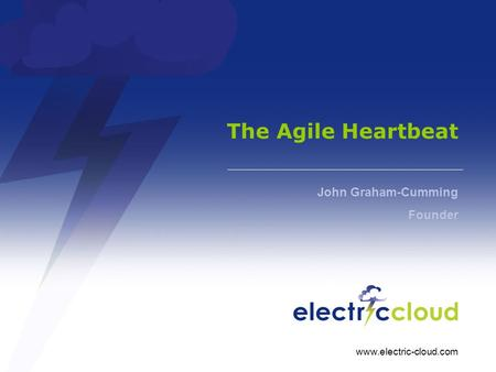 Www.electric-cloud.com The Agile Heartbeat John Graham-Cumming Founder.