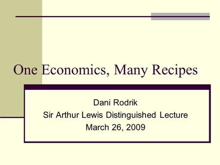 One Economics, Many Recipes Dani Rodrik Sir Arthur Lewis Distinguished Lecture March 26, 2009.