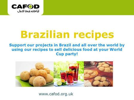 Www.cafod.org.uk Support our projects in Brazil and all over the world by using our recipes to sell delicious food at your World Cup party! Brazilian recipes.