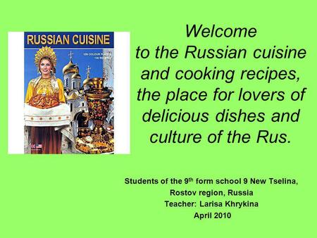 Welcome to the Russian cuisine and cooking recipes, the place for lovers of delicious dishes and culture of the Rus. Students of the 9 th form school 9.