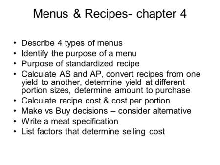 Menus & Recipes- chapter 4 Describe 4 types of menus Identify the purpose of a menu Purpose of standardized recipe Calculate AS and AP, convert recipes.