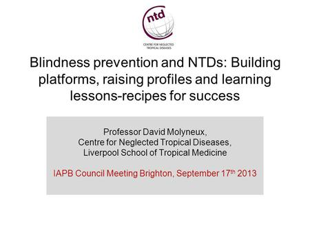 Blindness prevention and NTDs: Building platforms, raising profiles and learning lessons-recipes for success Professor David Molyneux, Centre for Neglected.