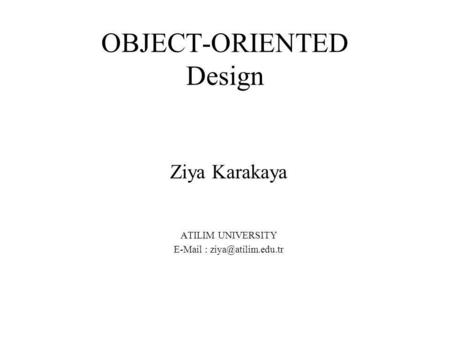 OBJECT-ORIENTED Design Ziya Karakaya ATILIM UNIVERSITY