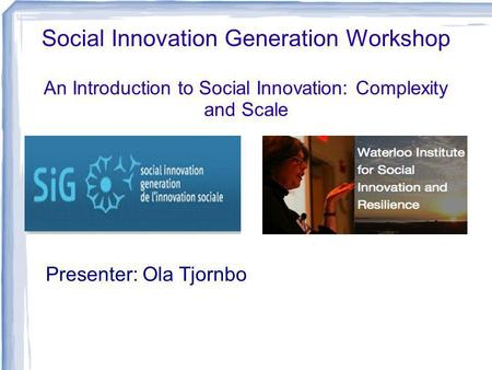 Social Innovation Generation Workshop An Introduction to Social Innovation: Complexity and Scale Presenter: Ola Tjornbo.