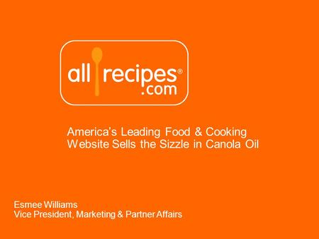 Americas Leading Food & Cooking Website Sells the Sizzle in Canola Oil Esmee Williams Vice President, Marketing & Partner Affairs.