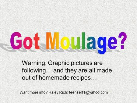 Got Moulage? Warning: Graphic pictures are following… and they are all made out of homemade recipes… Want more info? Haley Rich: teensert1@yahoo.com.