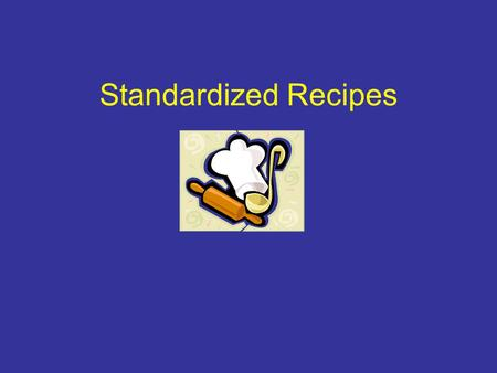 Standardized Recipes. What is a standardized recipe? One that has been tried, adapted, and retried several times for use. Produces consistent results.