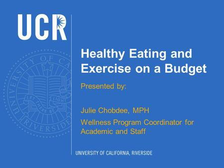 Healthy Eating and Exercise on a Budget Presented by: Julie Chobdee, MPH Wellness Program Coordinator for Academic and Staff.