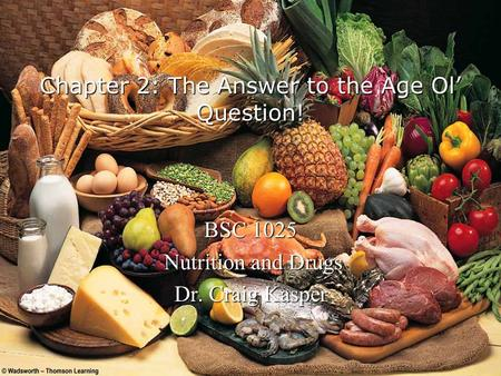 Chapter 2: The Answer to the Age Ol Question! BSC 1025 Nutrition and Drugs Nutrition and Drugs Dr. Craig Kasper.