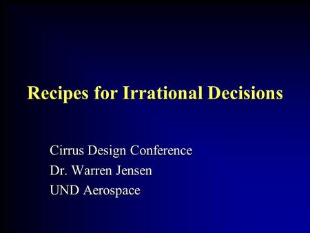 Recipes for Irrational Decisions Cirrus Design Conference Dr. Warren Jensen UND Aerospace.