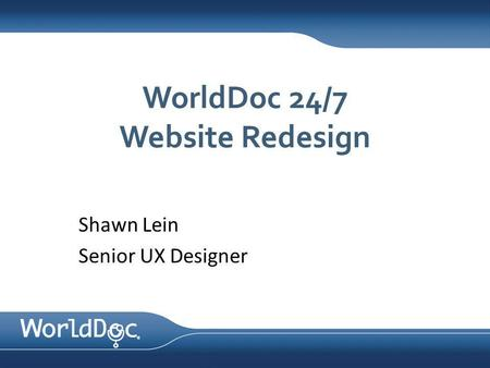 WorldDoc 24/7 Website Redesign Shawn Lein Senior UX Designer.