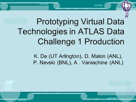 Prototyping Virtual Data Technologies in ATLAS Data Challenge 1 Production K. De (UT Arlington), D. Malon (ANL), P. Nevski (BNL), A. Vaniachine (ANL)