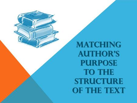 MATCHING AUTHORS PURPOSE TO THE STRUCTURE OF THE TEXT.