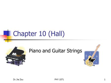 Dr. Jie ZouPHY 10711 Chapter 10 (Hall) Piano and Guitar Strings.