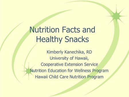 Nutrition Facts and Healthy Snacks Kimberly Kanechika, RD University of Hawaii, Cooperative Extension Service Nutrition Education for Wellness Program.