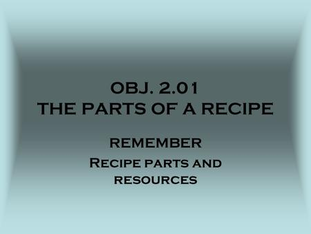 OBJ. 2.01 THE PARTS OF A RECIPE REMEMBER Recipe parts and resources.