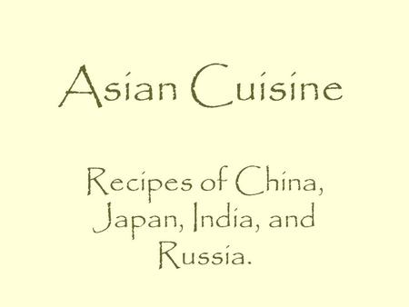 Asian Cuisine Recipes of China, Japan, India, and Russia.