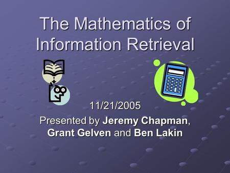The Mathematics of Information Retrieval 11/21/2005 Presented by Jeremy Chapman, Grant Gelven and Ben Lakin.