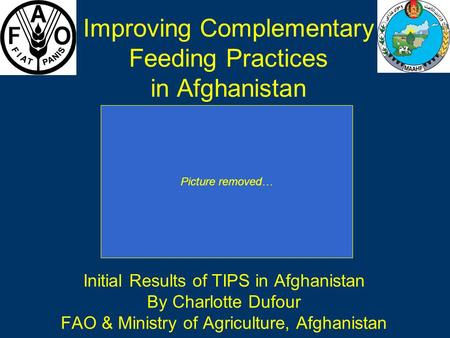 Improving Complementary Feeding Practices in Afghanistan Initial Results of TIPS in Afghanistan By Charlotte Dufour FAO & Ministry of Agriculture, Afghanistan.
