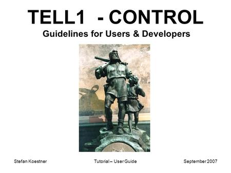 Stefan KoestnerTutorial – User GuideSeptember 2007 TELL1 - CONTROL Guidelines for Users & Developers.