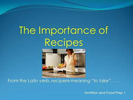 The Importance of Recipes From the Latin verb, recipere meaning to take.... Nutrition and Food Prep 1.
