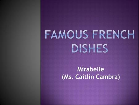 Mirabelle (Ms. Caitlin Cambra). Since France is the location of so many culinary schools, it makes sense that French cuisine has had an effect on global.