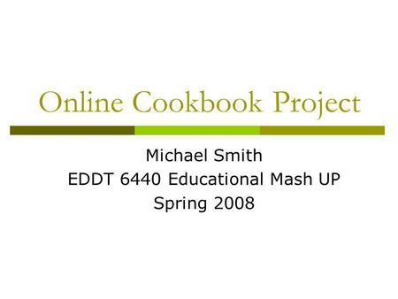 Online Cookbook Project Michael Smith EDDT 6440 Educational Mash UP Spring 2008.