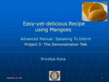 September 19, 20071 Easy-yet-delicious Recipe using Mangoes Srividya Kona Advanced Manual: Speaking To Inform Project 3: The Demonstration Talk.
