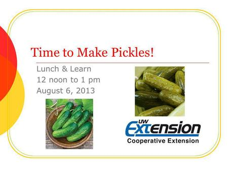 Time to Make Pickles! Lunch & Learn 12 noon to 1 pm August 6, 2013.