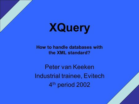 XQuery How to handle databases with the XML standard? Peter van Keeken Industrial trainee, Evitech 4 th period 2002.