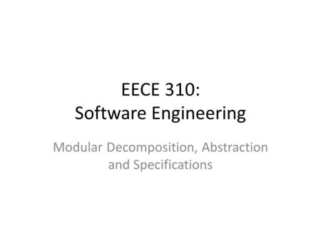 EECE 310: Software Engineering Modular Decomposition, Abstraction and Specifications.