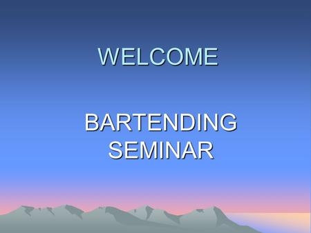 WELCOME BARTENDING SEMINAR. BARTENDING INTRODUCTION BAR SET-UP GUIDELINES IN SERVING BEVERAGES BEVERAGE MERCHANDIZING & UPSELLING WHAT DRINK WITH WHAT.