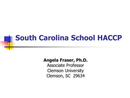 South Carolina School HACCP Angela Fraser, Ph.D. Associate Professor Clemson University Clemson, SC 29634.