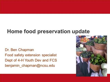 Home food preservation update Dr. Ben Chapman Food safety extension specialist Dept of 4-H Youth Dev and FCS