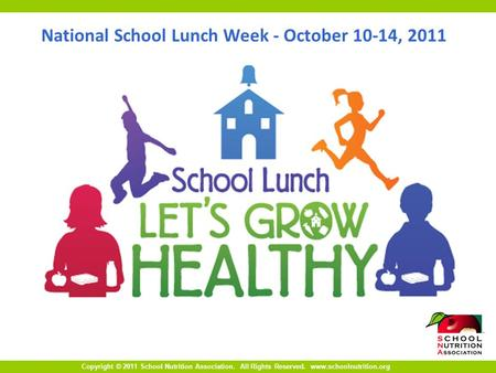 Copyright © 2011 School Nutrition Association. All Rights Reserved. www.schoolnutrition.org National School Lunch Week - October 10-14, 2011.
