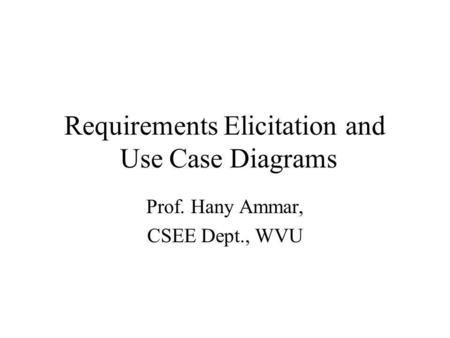 Requirements Elicitation and Use Case Diagrams Prof. Hany Ammar, CSEE Dept., WVU.