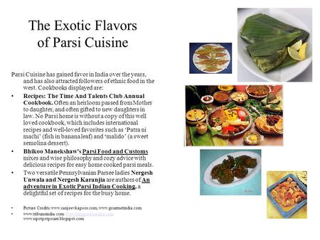 The Exotic Flavors of Parsi Cuisine Parsi Cuisine has gained favor in India over the years, and has also attracted followers of ethnic food in the west.
