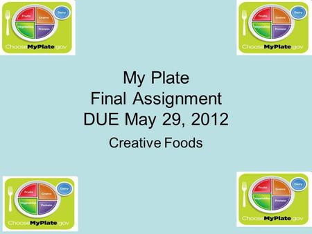 My Plate Final Assignment DUE May 29, 2012 Creative Foods.