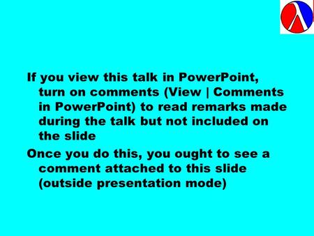 If you view this talk in PowerPoint, turn on comments (View | Comments in PowerPoint) to read remarks made during the talk but not included on the slide.