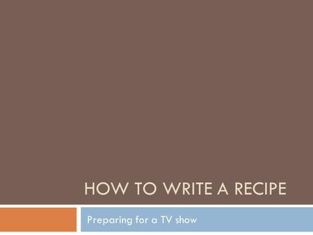 HOW TO WRITE A RECIPE Preparing for a TV show. 4 Main recipe components Title Yield, number of servings or piece count Ingredients Method of preparation.