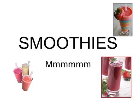 SMOOTHIES Mmmmmm.