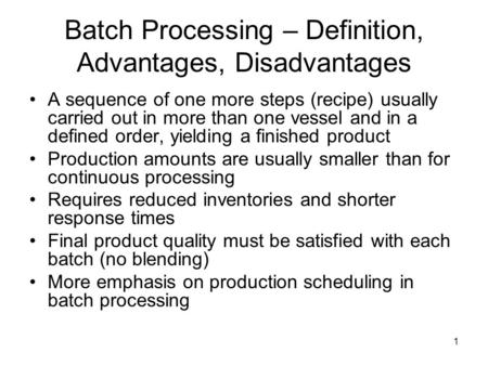 1 Batch Processing – Definition, Advantages, Disadvantages A sequence of one more steps (recipe) usually carried out in more than one vessel and in a defined.