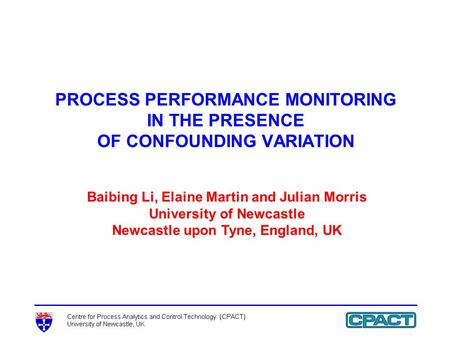 PROCESS PERFORMANCE MONITORING IN THE PRESENCE OF CONFOUNDING VARIATION Baibing Li, Elaine Martin and Julian Morris University of Newcastle Newcastle upon.