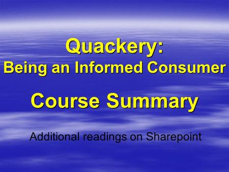 Quackery: Being an Informed Consumer Course Summary Additional readings on Sharepoint.